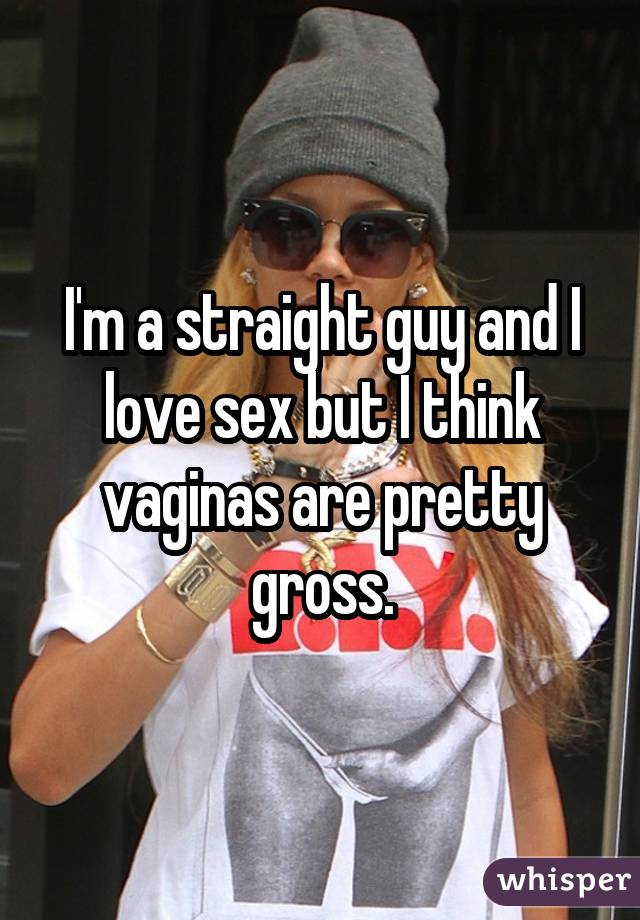 I'm a straight guy and I love sex but I think vaginas are pretty gross.