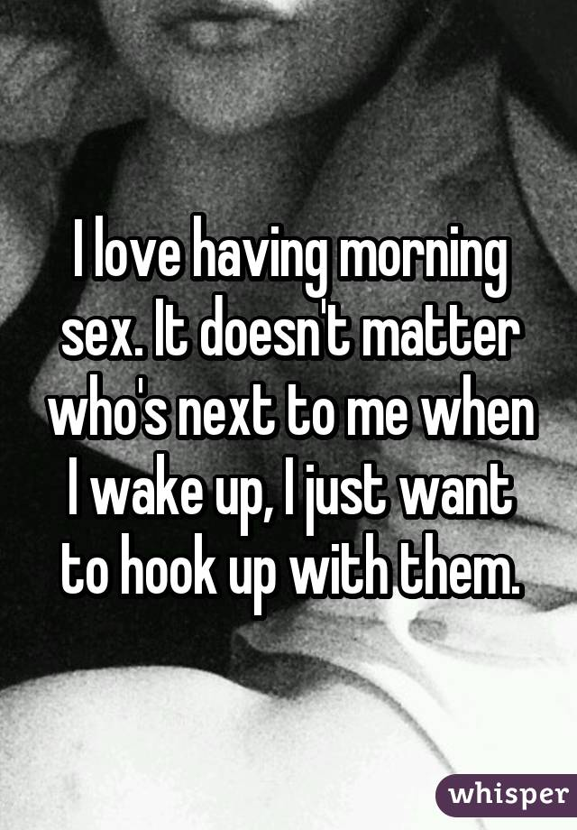 I love having morning sex. It doesn't matter who's next to me when I wake up, I just want to hook up with them.