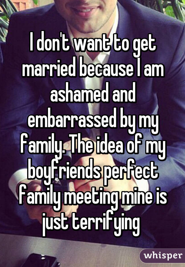 I don't want to get married because I am ashamed and embarrassed by my family. The idea of my boyfriends perfect family meeting mine is just terrifying