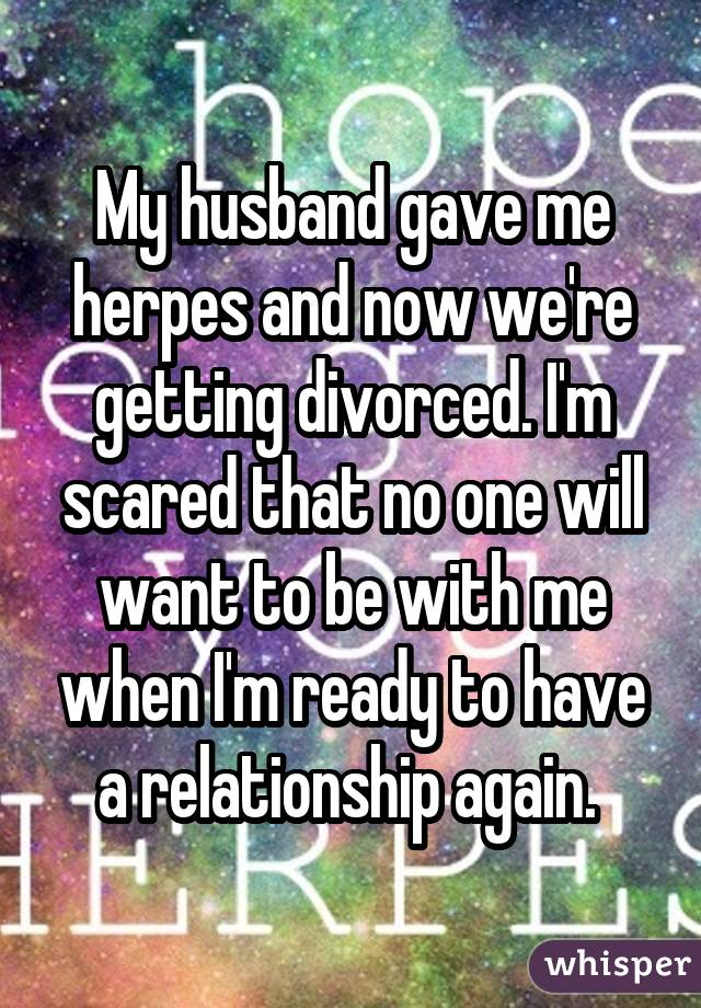 My husband gave me herpes and now we're getting divorced. I'm scared that no one will want to be with me when I'm ready to have a relationship again.