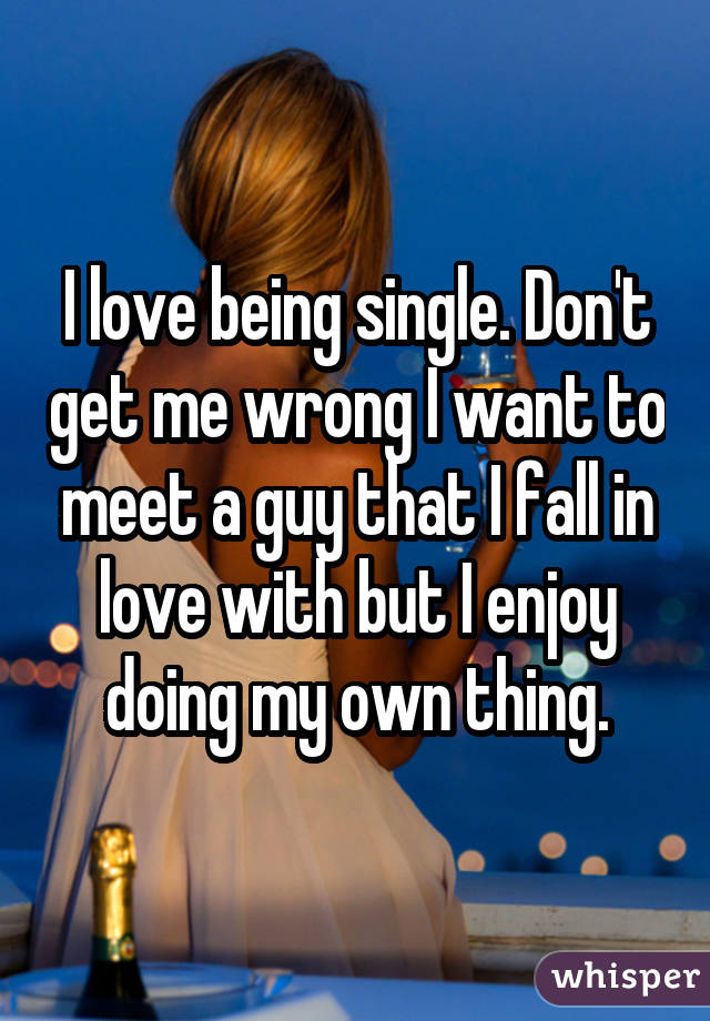 I love being single. Don't get me wrong I want to meet a guy that I fall in love with but I enjoy doing my own thing.