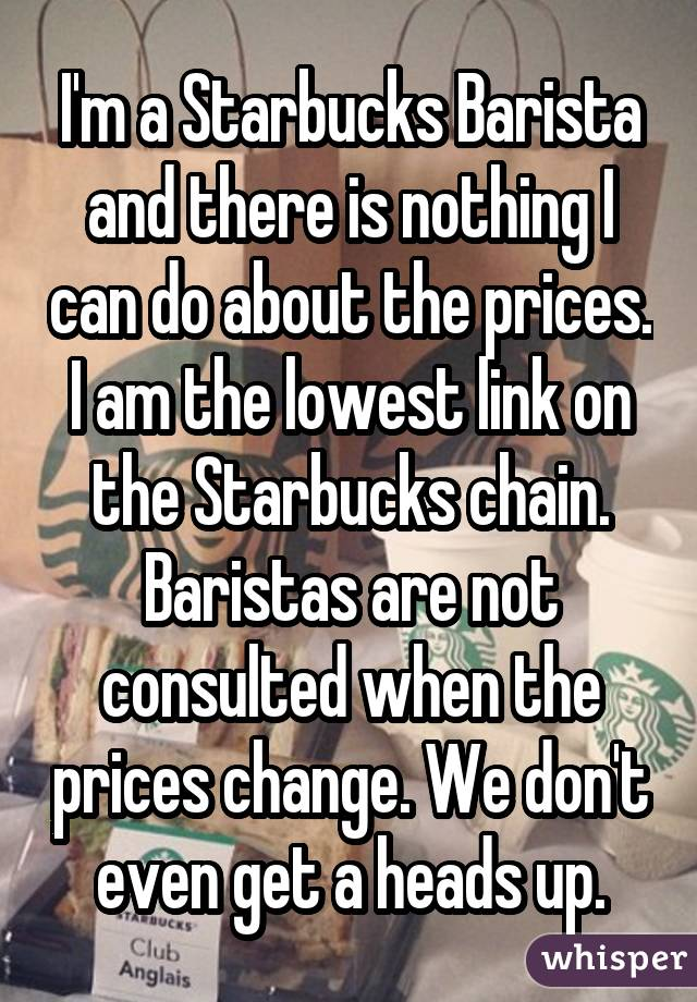 I'm a Starbucks Barista and there is nothing I can do about the prices. I am the lowest link on the Starbucks chain. Baristas are not consulted when the prices change. We don't even get a heads up.