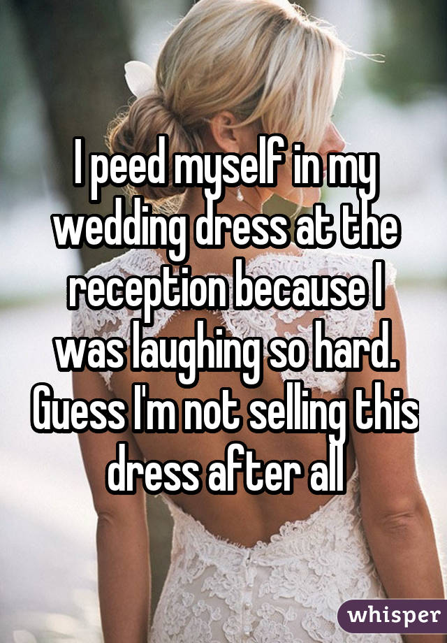 I peed myself in my wedding dress at the reception because I was laughing so hard. Guess I'm not selling this dress after all