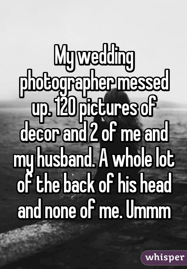 My wedding photographer messed up. 120 pictures of decor and 2 of me and my husband. A whole lot of the back of his head and none of me. Ummm