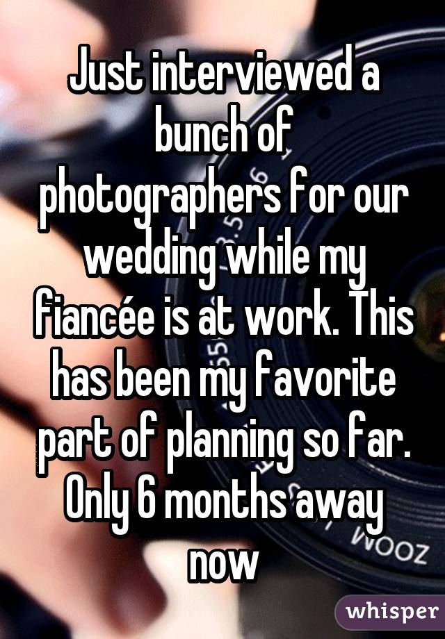 Just interviewed a bunch of photographers for our wedding while my fiancée is at work. This has been my favorite part of planning so far. Only 6 months away now