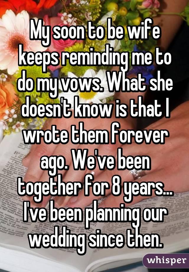 My soon to be wife keeps reminding me to do my vows. What she doesn't know is that I wrote them forever ago. We've been together for 8 years... I've been planning our wedding since then.
