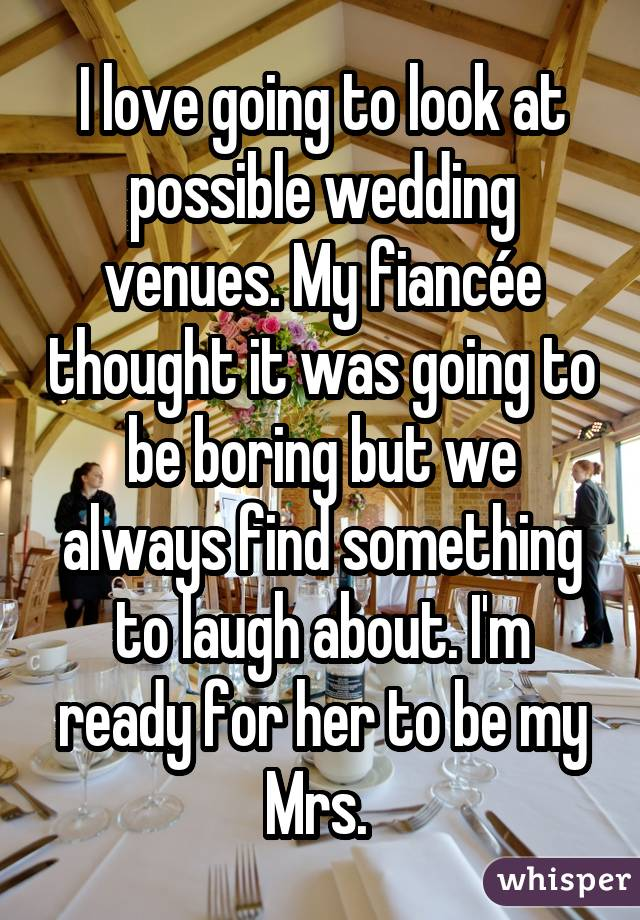 I love going to look at possible wedding venues. My fiancée thought it was going to be boring but we always find something to laugh about. I'm ready for her to be my Mrs.