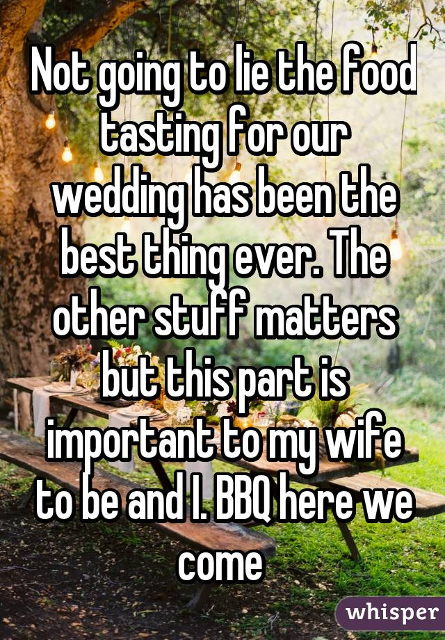 Not going to lie the food tasting for our wedding has been the best thing ever. The other stuff matters but this part is important to my wife to be and I. BBQ here we come