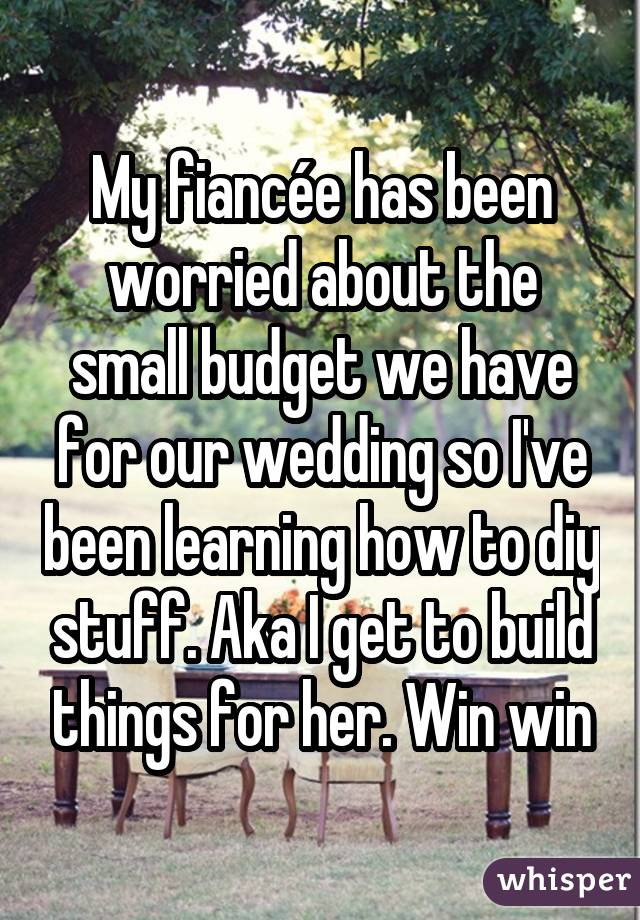 My fiancée has been worried about the small budget we have for our wedding so I've been learning how to diy stuff. Aka I get to build things for her. Win win