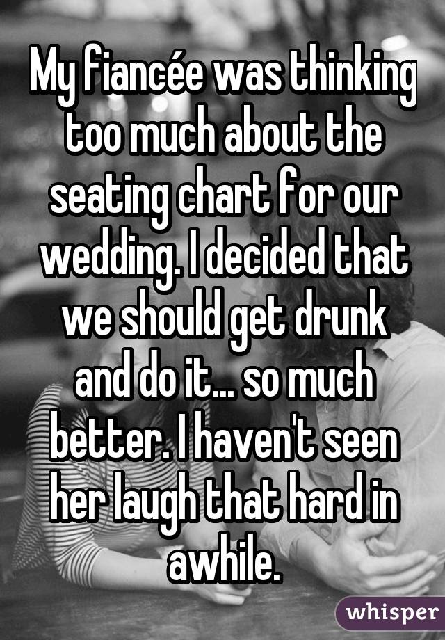 My fiancée was thinking too much about the seating chart for our wedding. I decided that we should get drunk and do it... so much better. I haven't seen her laugh that hard in awhile.