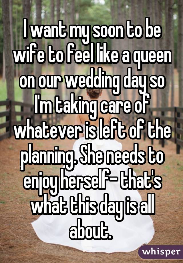 I want my soon to be wife to feel like a queen on our wedding day so I'm taking care of whatever is left of the planning. She needs to enjoy herself- that's what this day is all about.