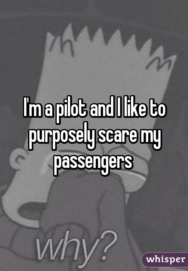 I'm a pilot and I like to purposely scare my passengers