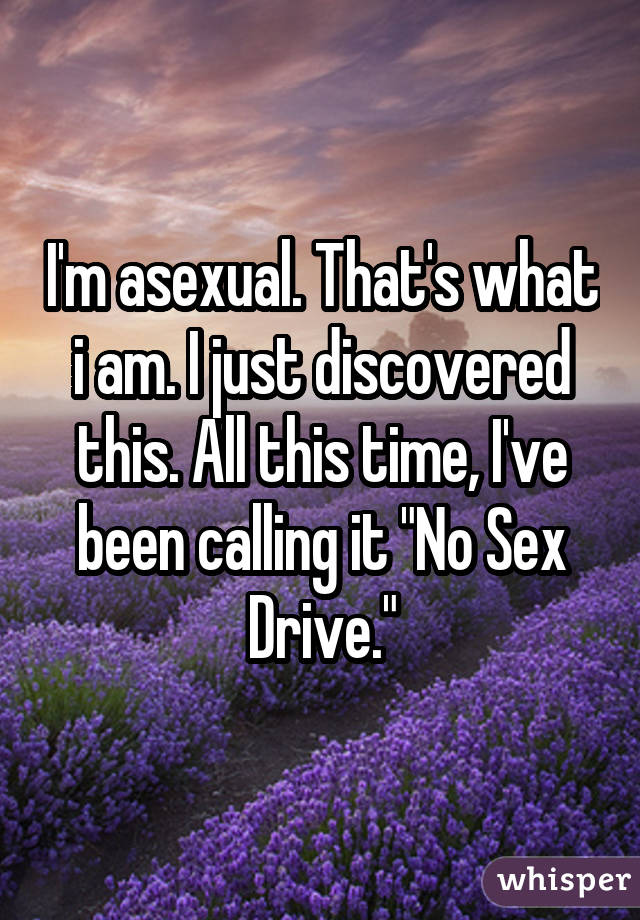 "I'm asexual. That's what i am. I just discovered this. All this time, I've been calling it ""No Sex Drive."""