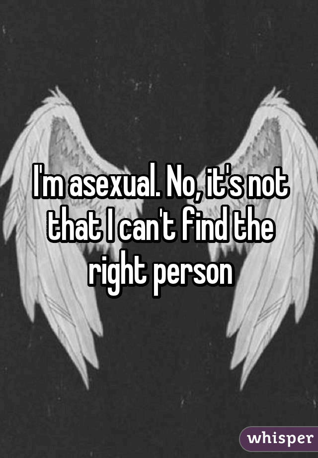 I'm asexual. No, it's not that I can't find the right person
