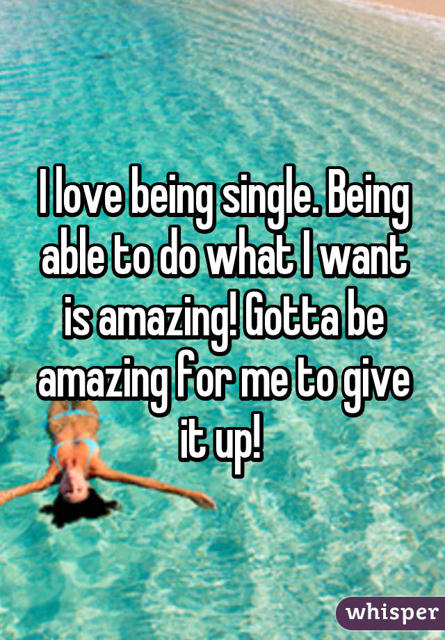I love being single. Being able to do what I want is amazing! Gotta be amazing for me to give it up!