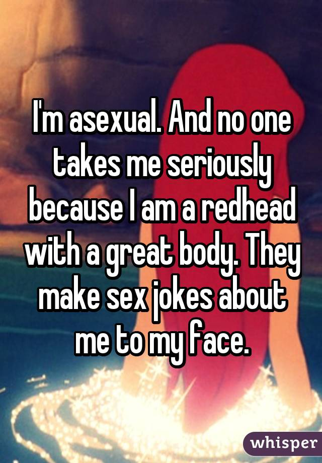 I'm asexual. And no one takes me seriously because I am a redhead with a great body. They make sex jokes about me to my face.