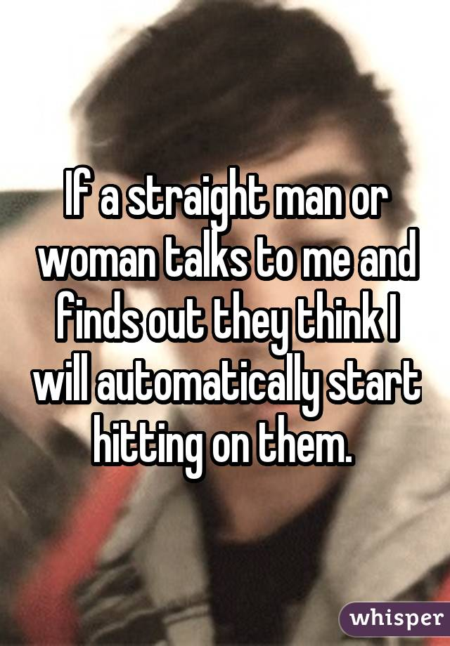If a straight man or woman talks to me and finds out they think I will automatically start hitting on them.