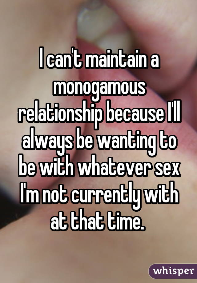 I can't maintain a monogamous relationship because I'll always be wanting to be with whatever sex I'm not currently with at that time.