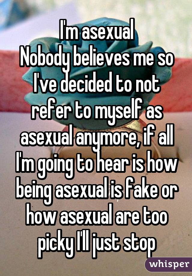I'm asexual Nobody believes me so I've decided to not refer to myself as asexual anymore, if all I'm going to hear is how being asexual is fake or how asexual are too picky I'll just stop