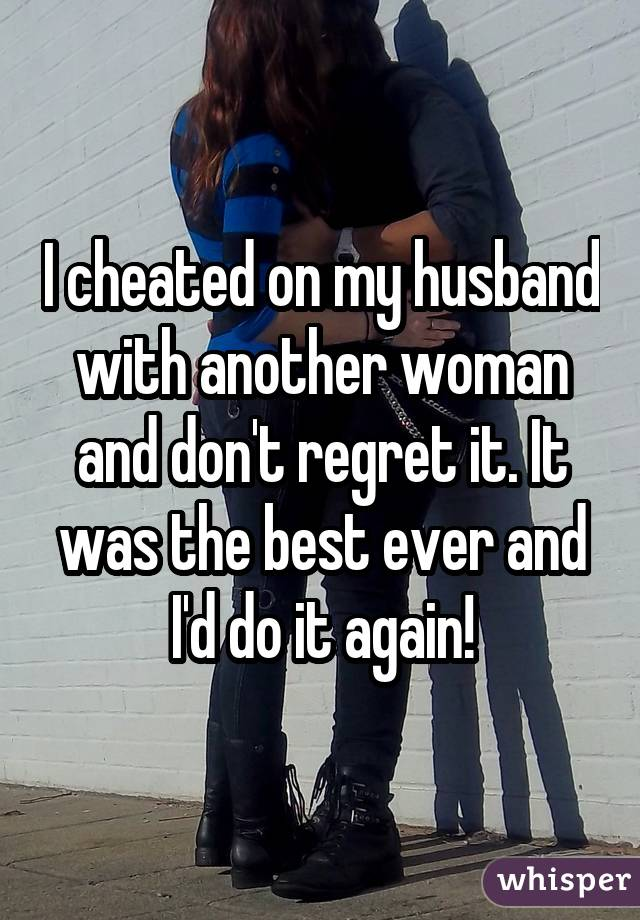 I cheated on my husband with another woman and don't regret it. It was the best ever and I'd do it again!