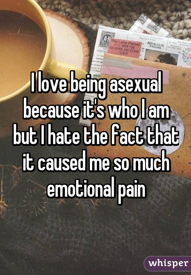 I love being asexual because it's who I am but I hate the fact that it caused me so much emotional pain