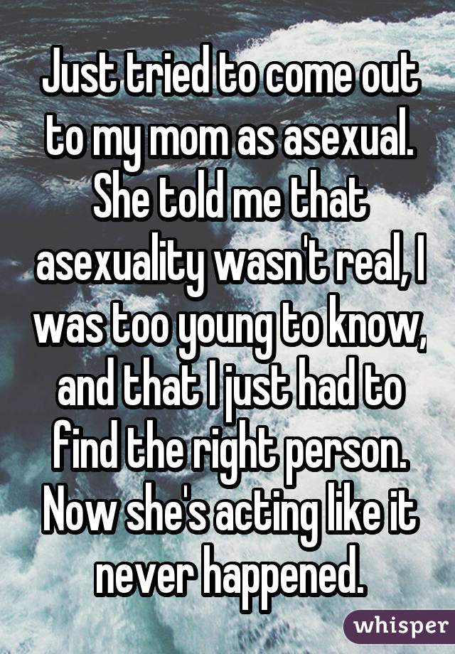 Just tried to come out to my mom as asexual. She told me that asexuality wasn't real, I was too young to know, and that I just had to find the right person. Now she's acting like it never happened.