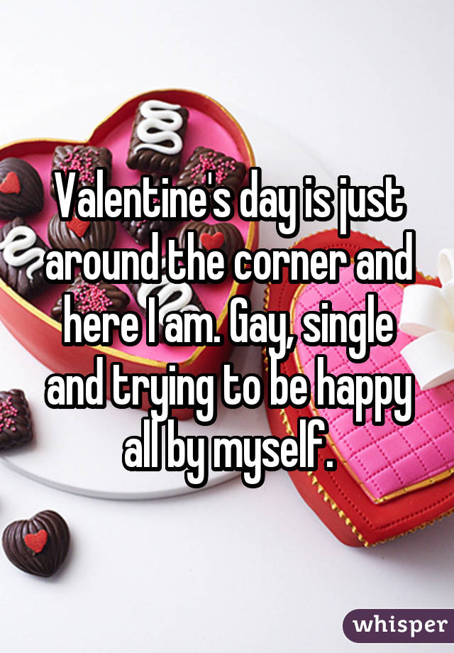 Valentine's day is just around the corner and here I am. Gay, single and trying to be happy all by myself.