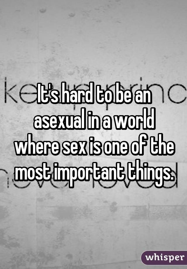 It's hard to be an asexual in a world where sex is one of the most important things.