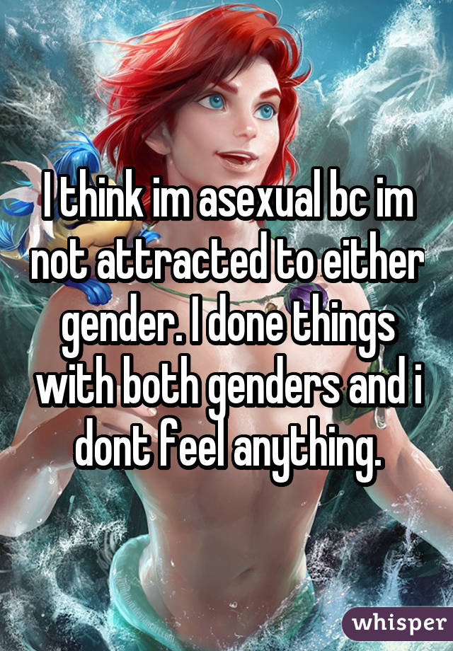 I think im asexual bc im not attracted to either gender. I done things with both genders and i dont feel anything.