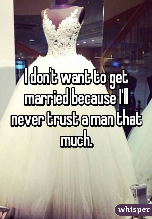 I don't want to get married because I'll never trust a man that much.