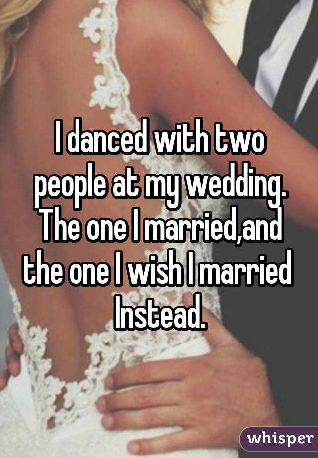 I danced with two people at my wedding. The one I married,and the one I wish I married  Instead.