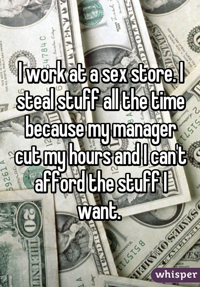 I work at a sex store. I steal stuff all the time because my manager cut my hours and I can't afford the stuff I want.