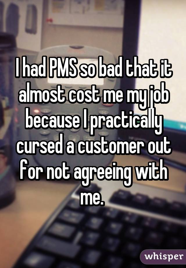 I had PMS so bad that it almost cost me my job because I practically cursed a customer out for not agreeing with me.