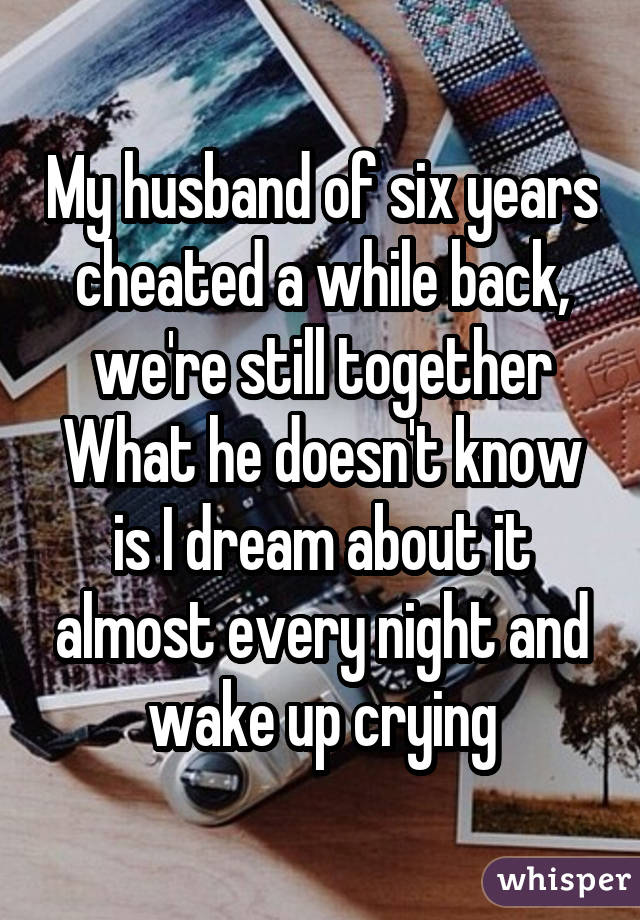 My husband of six years cheated a while back, we're still together What he doesn't know is I dream about it almost every night and wake up crying