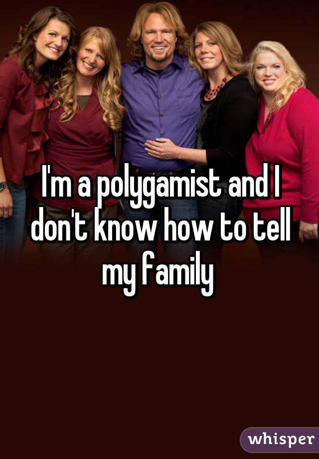 I'm a polygamist and I don't know how to tell my family