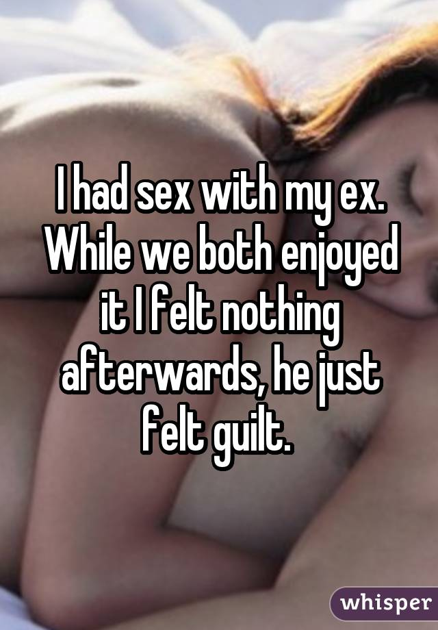 I had sex with my ex. While we both enjoyed it I felt nothing afterwards, he just felt guilt.