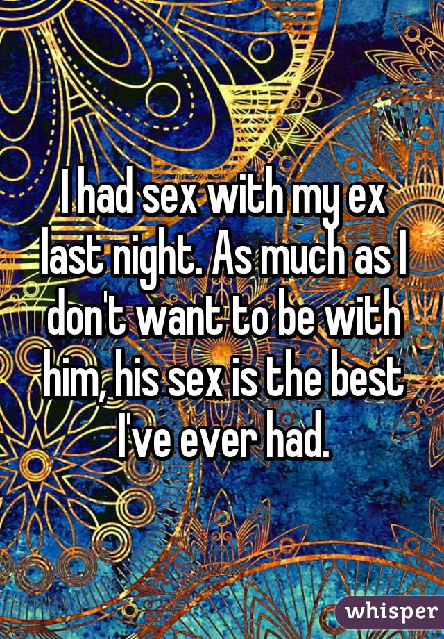 I had sex with my ex last night. As much as I don't want to be with him, his sex is the best I've ever had.