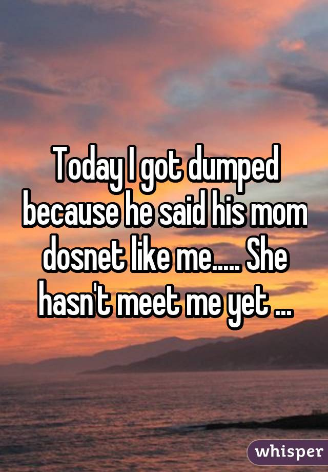Today I got dumped because he said his mom dosnet like me..... She hasn't meet me yet ...