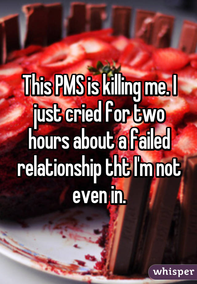 This PMS is killing me. I just cried for two hours about a failed relationship tht I'm not even in.
