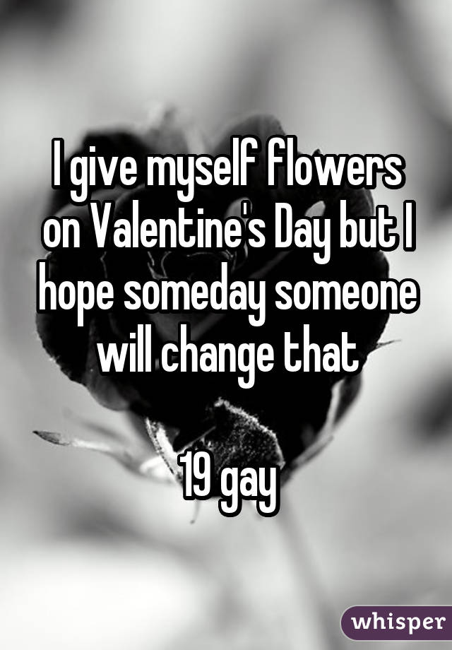 I give myself flowers on Valentine's Day but I hope someday someone will change that 19 gay