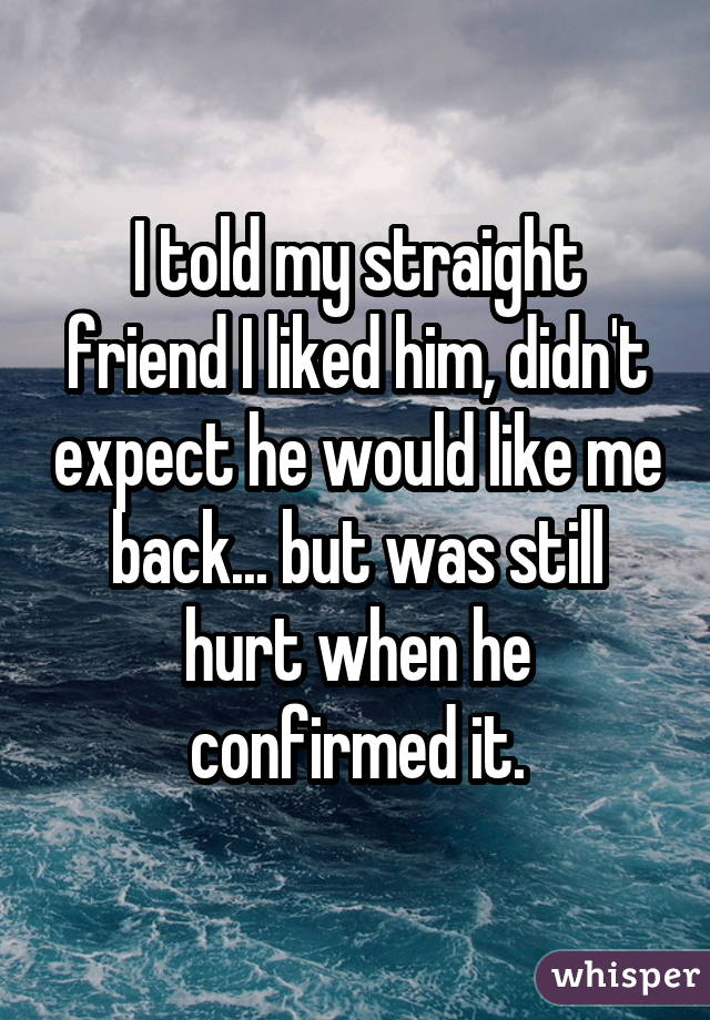 I told my straight friend I liked him, didn't expect he would like me back... but was still hurt when he confirmed it.