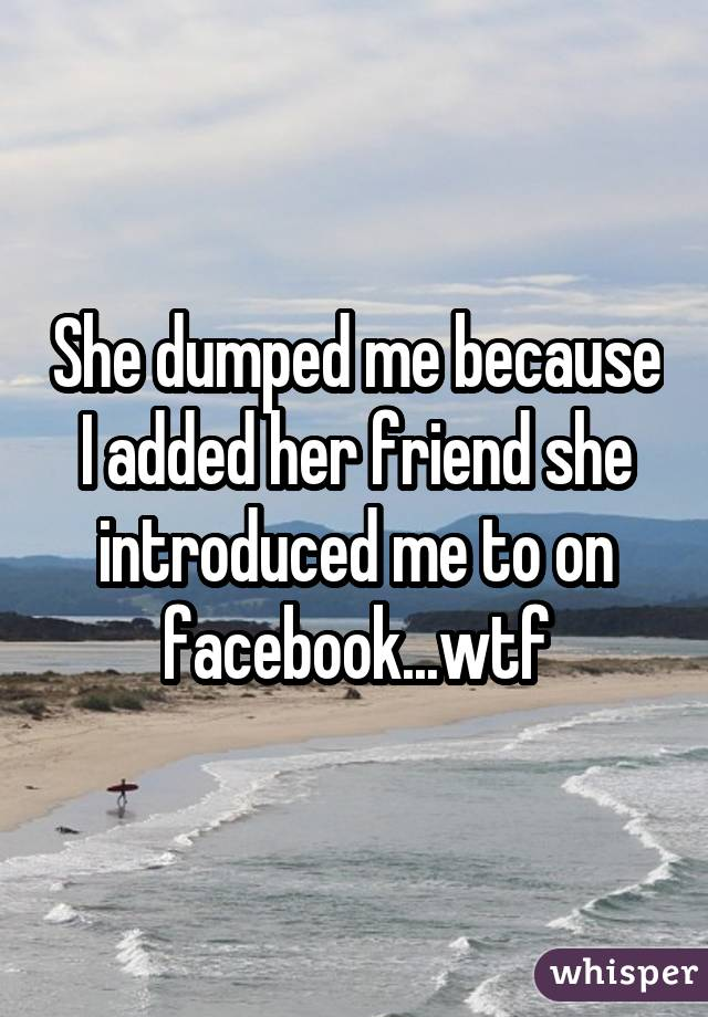 She dumped me because I added her friend she introduced me to on facebook...wtf