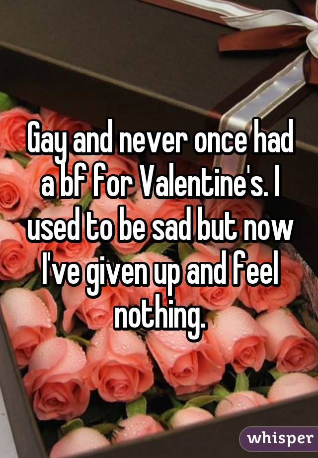 Gay and never once had a bf for Valentine's. I used to be sad but now I've given up and feel nothing.
