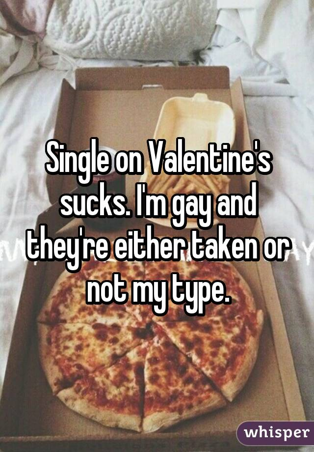 Single on Valentine's sucks. I'm gay and they're either taken or not my type.