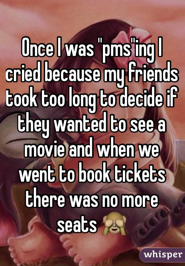 "Once I was ""pms""ing I cried because my friends took too long to decide if they wanted to see a movie and when we went to book tickets there was no more seats 🙈"
