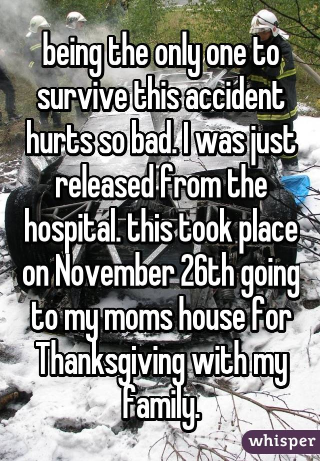 being the only one to survive this accident hurts so bad. I was just released from the hospital. this took place on November 26th going to my moms house for Thanksgiving with my family.