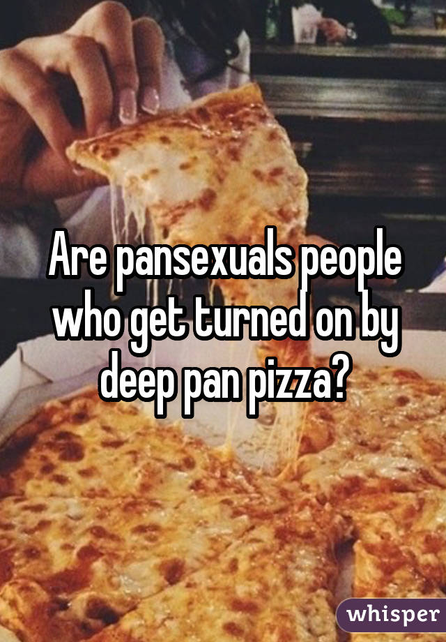 Are pansexuals people who get turned on by deep pan pizza?