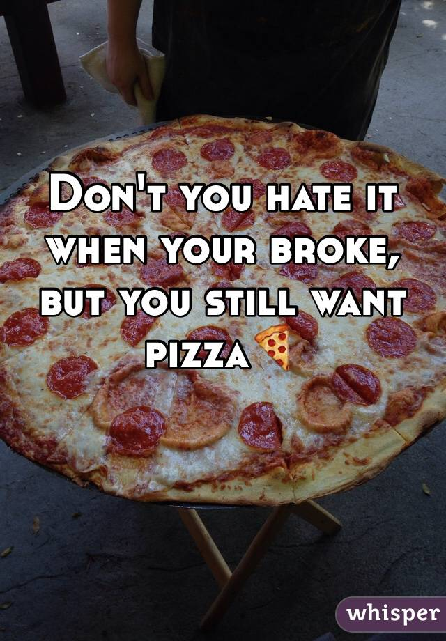 Don't you hate it when your broke, but you still want pizza🍕