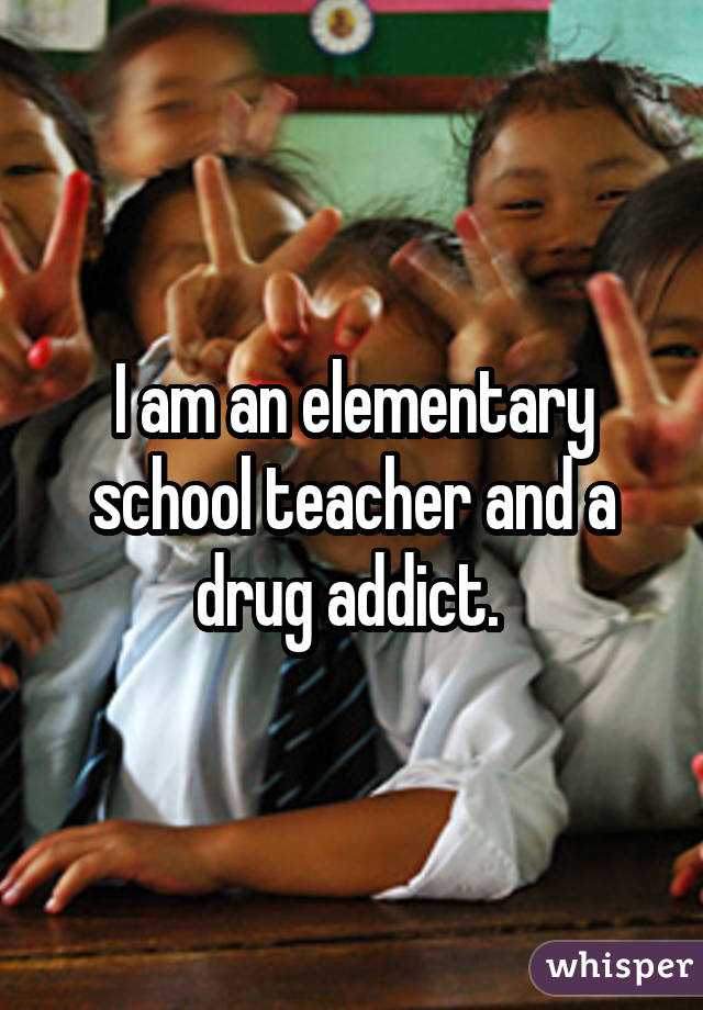 I am an elementary school teacher and a drug addict.