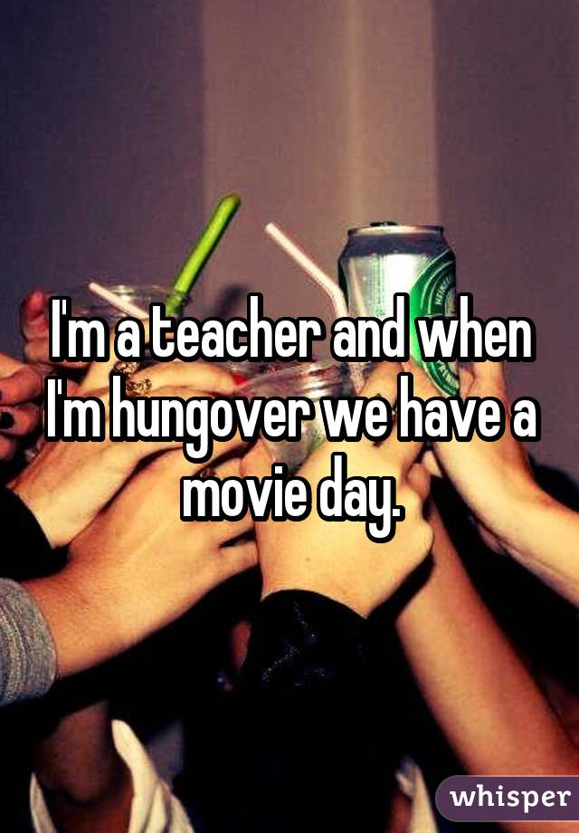 I'm a teacher and when I'm hungover we have a movie day.
